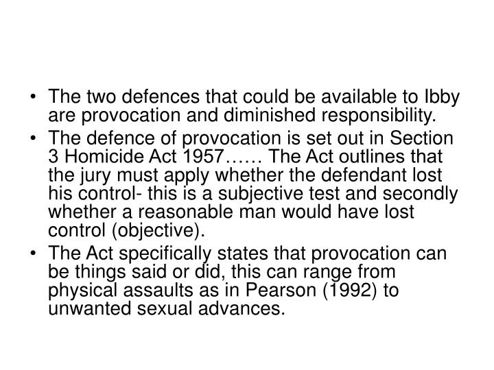 The two defences that could be available to Ibby are provocation and diminished responsibility.