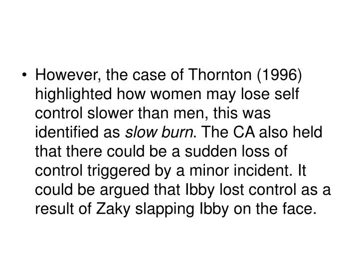 However, the case of Thornton (1996) highlighted how women may lose self control slower than men, this was identified as