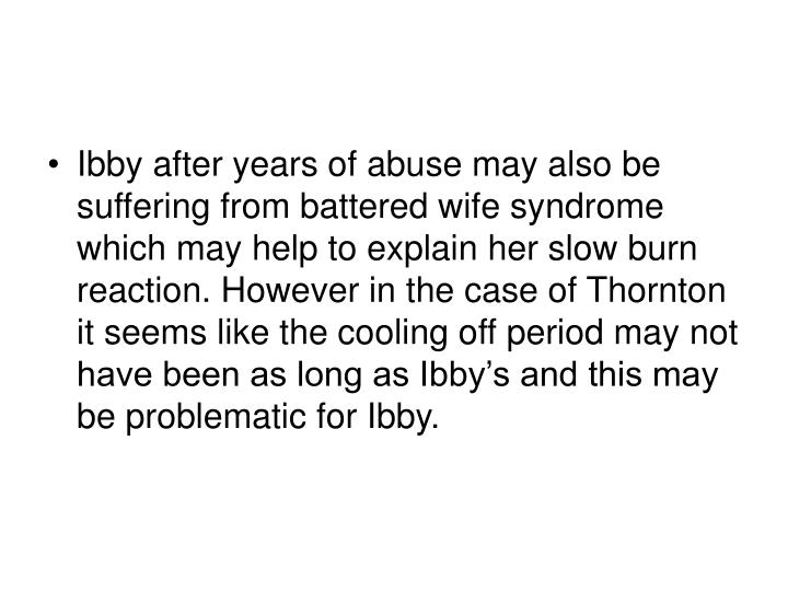 Ibby after years of abuse may also be suffering from battered wife syndrome which may help to explain her slow burn reaction. However in the case of Thornton it seems like the cooling off period may not have been as long as Ibby's and this may be problematic for Ibby.