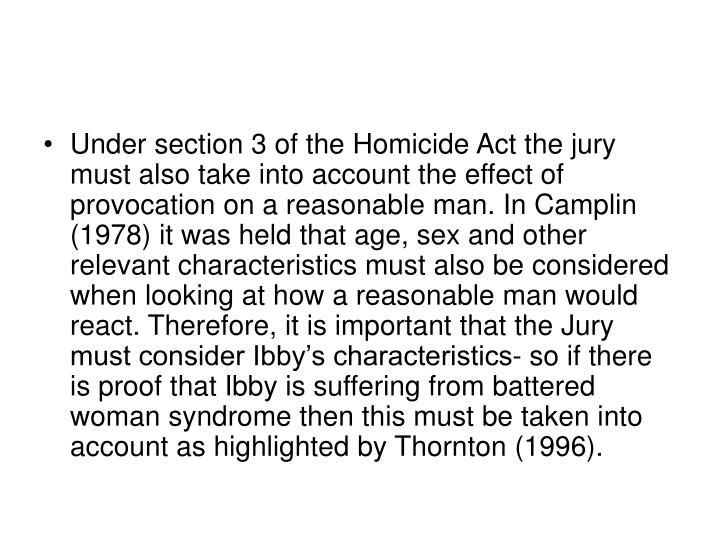 Under section 3 of the Homicide Act the jury must also take into account the effect of provocation on a reasonable man. In Camplin (1978) it was held that age, sex and other relevant characteristics must also be considered when looking at how a reasonable man would react. Therefore, it is important that the Jury must consider Ibby's characteristics- so if there is proof that Ibby is suffering from battered woman syndrome then this must be taken into account as highlighted by Thornton (1996).