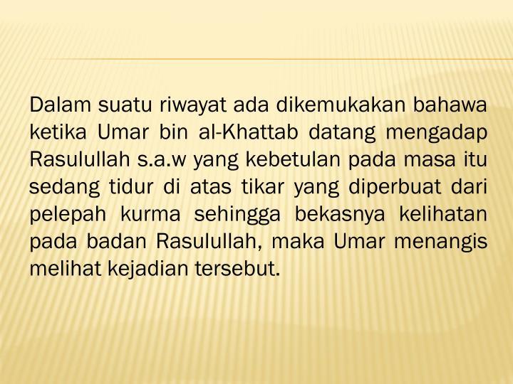 Dalam suatu riwayat ada dikemukakan bahawa ketika Umar bin al-Khattab datang mengadap Rasulullah s.a.w yang kebetulan pada masa itu sedang tidur di atas tikar yang diperbuat dari pelepah kurma sehingga bekasnya kelihatan pada badan Rasulullah, maka Umar menangis melihat kejadian tersebut.
