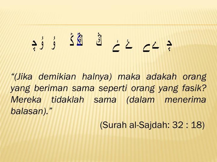 """""""(Jika demikian halnya) maka adakah orang yang beriman sama seperti orang yang fasik? Mereka tidaklah sama (dalam menerima balasan)."""""""