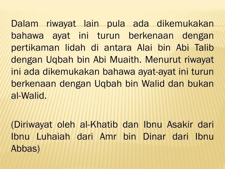 Dalam riwayat lain pula ada dikemukakan bahawa ayat ini turun berkenaan dengan pertikaman lidah di antara Alai bin Abi Talib dengan Uqbah bin Abi Muaith. Menurut riwayat ini ada dikemukakan bahawa ayat-ayat ini turun berkenaan dengan Uqbah bin Walid dan bukan al-Walid.