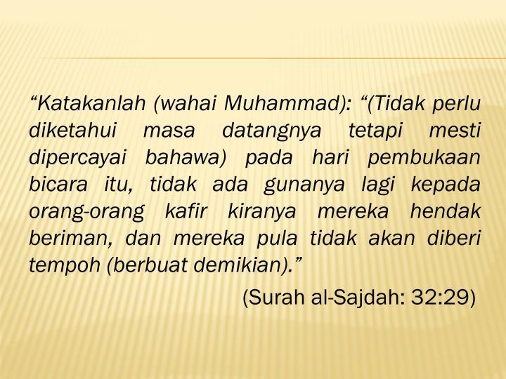 """""""Katakanlah (wahai Muhammad): """"(Tidak perlu diketahui masa datangnya tetapi mesti dipercayai bahawa) pada hari pembukaan bicara itu, tidak ada gunanya lagi kepada orang-orang kafir kiranya mereka hendak beriman, dan mereka pula tidak akan diberi tempoh (berbuat demikian)."""""""
