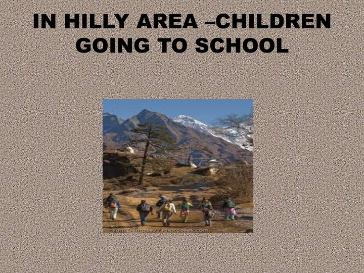 IN HILLY AREA –CHILDREN GOING TO SCHOOL