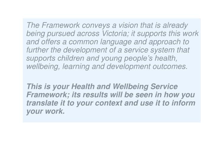 The Framework conveys a vision that is already being pursued across Victoria; it supports this work and offers a common language and approach to further the development of a service system that supports children and young people's health, wellbeing, learning and development outcomes.