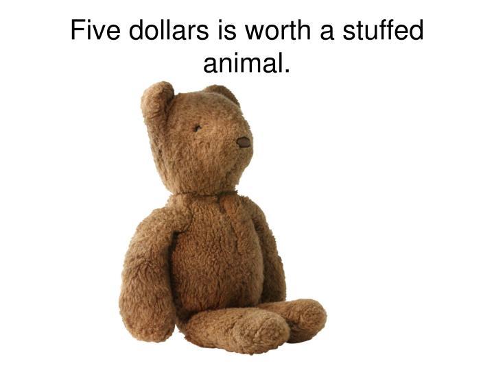 Five dollars is worth a stuffed animal.
