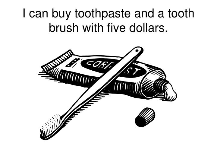I can buy toothpaste and a tooth brush with five dollars.