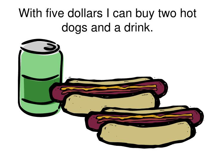 With five dollars I can buy two hot dogs and a drink.
