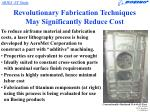 revolutionary fabrication techniques may significantly reduce cost