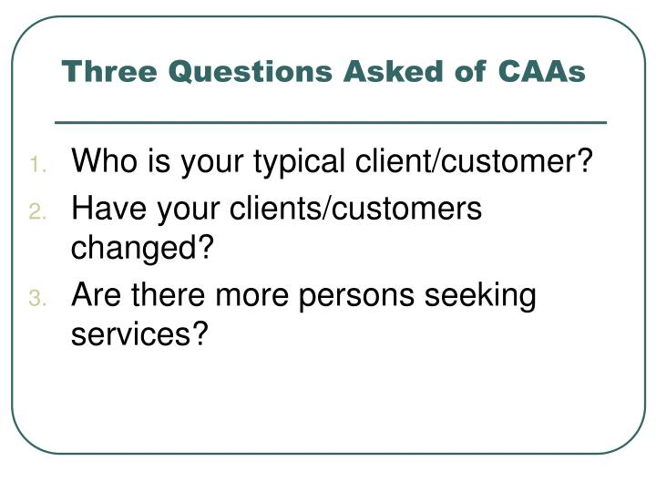 Three questions asked of caas