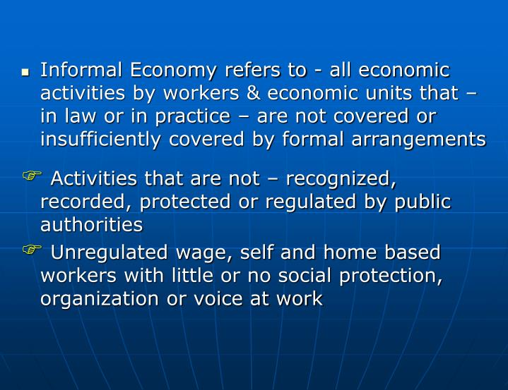 Informal Economy refers to - all economic activities by workers & economic units that – in law or in practice – are not covered or insufficiently covered by formal arrangements