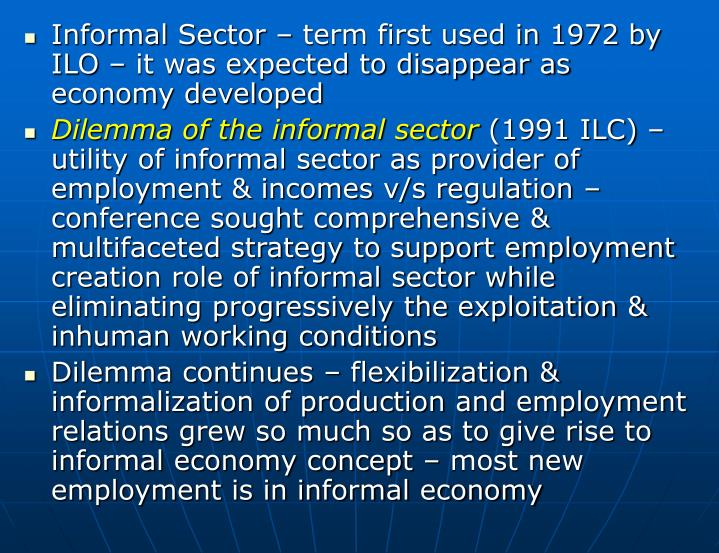 Informal Sector – term first used in 1972 by ILO – it was expected to disappear as economy developed