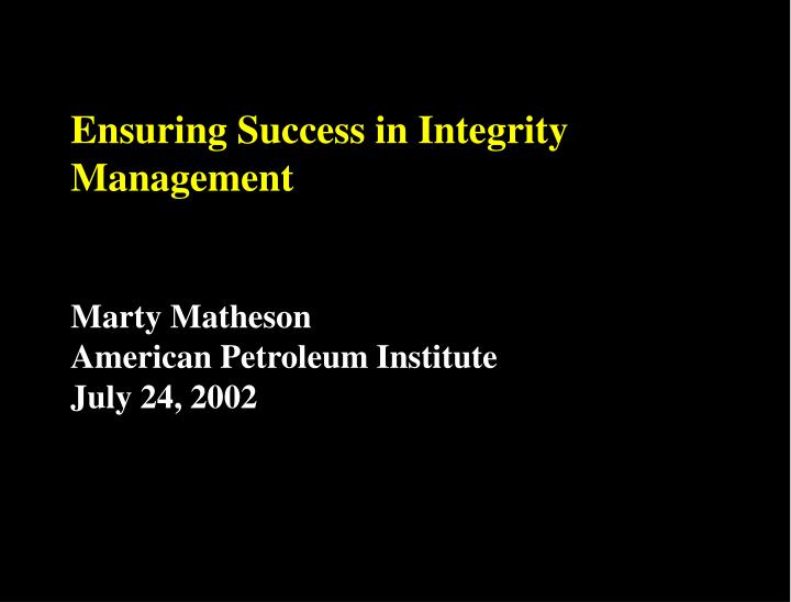 ensuring success in integrity management marty matheson american petroleum institute july 24 2002 n.
