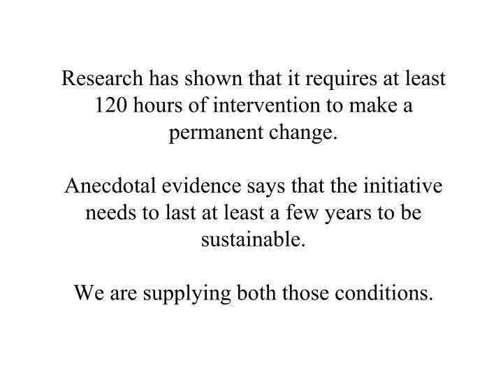 Research has shown that it requires at least 120 hours of intervention to make a permanent change.