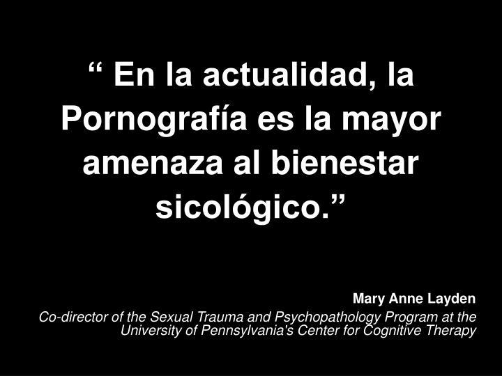 """"""" En la actualidad, la Pornografía es la mayor amenaza al bienestar sicológico."""""""