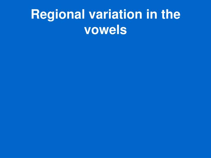 Regional variation in the vowels