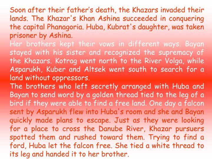 Soon after their father's death, the Khazars invaded their lands. The Khazar's Khan Ashina succeeded in conquering the capital Phanagoria. Huba, Kubrat's daughter, was taken prisoner by Ashina.