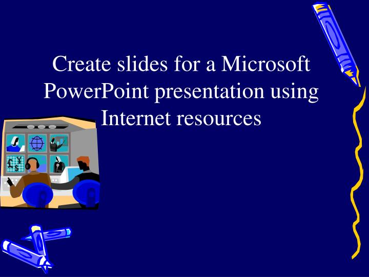 Create slides for a Microsoft PowerPoint presentation using Internet resources