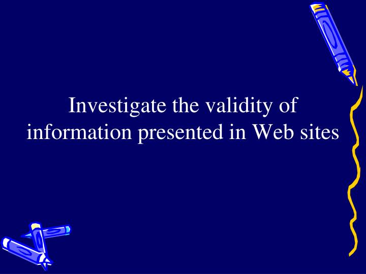 Investigate the validity of information presented in Web sites