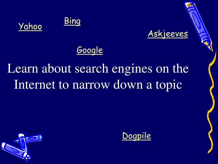 Learn about search engines on the Internet to narrow down a topic