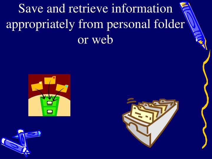 Save and retrieve information appropriately from personal folder or web