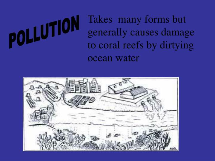 Takes  many forms but generally causes damage to coral reefs by dirtying ocean water