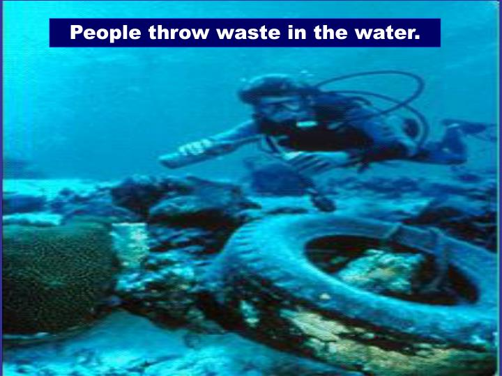 People throw waste in the water.