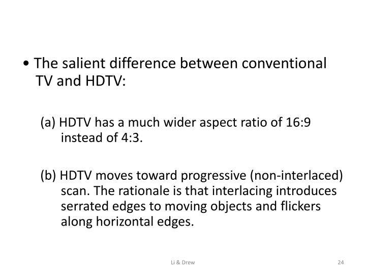 • The salient difference between conventional TV and HDTV: