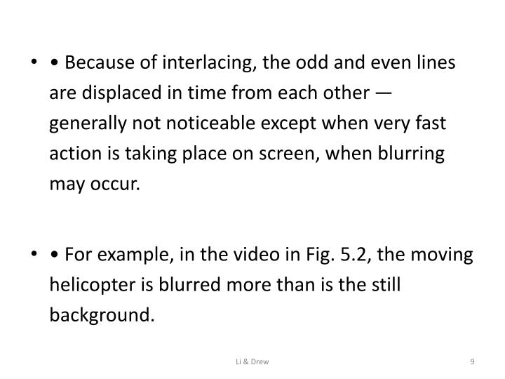 • Because of interlacing, the odd and even lines are displaced in time from each other — generally not noticeable except when very fast action is taking place on screen, when blurring