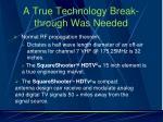 a true technology break through was needed