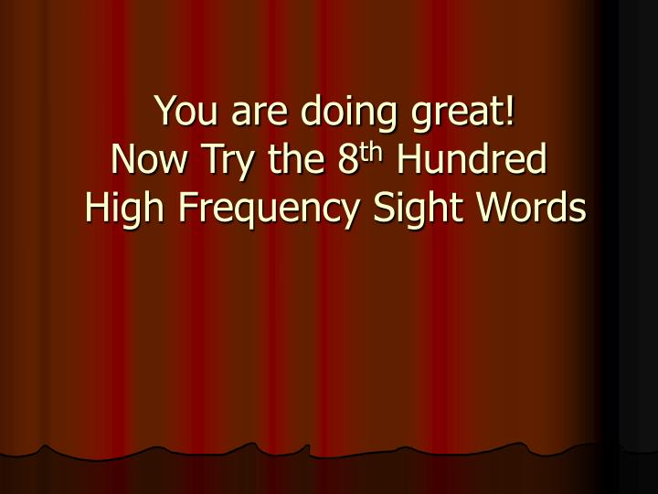 you are doing great now try the 8 th hundred high frequency sight words n.