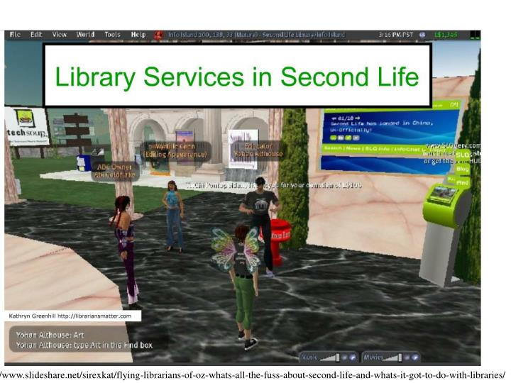http://www.slideshare.net/sirexkat/flying-librarians-of-oz-whats-all-the-fuss-about-second-life-and-whats-it-got-to-do-with-libraries/
