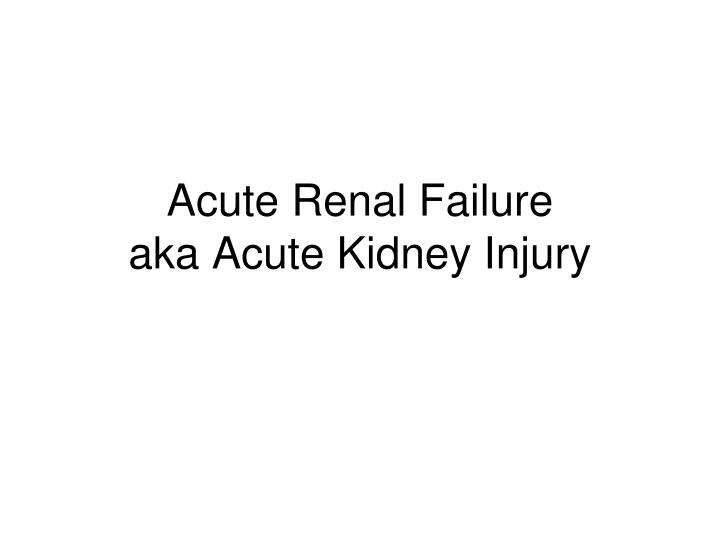 acute renal failure aka acute kidney injury n.