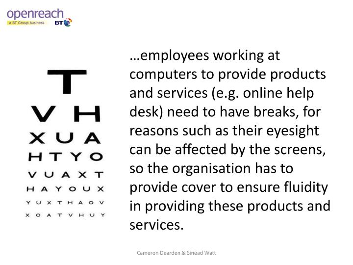 …employees working at computers to provide products and services (e.g. online help desk) need to have breaks, for reasons such as their eyesight can be affected by the screens, so the organisation has to provide cover to ensure fluidity in providing these products and services.