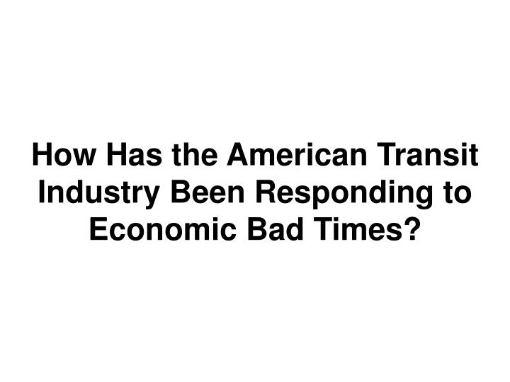 How has the american transit industry been responding to economic bad times