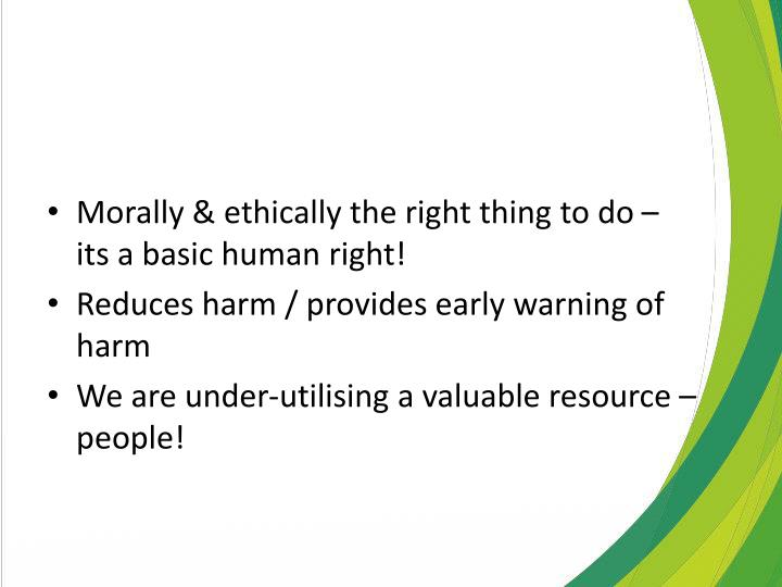 Morally & ethically the right thing to do – its a basic human right!
