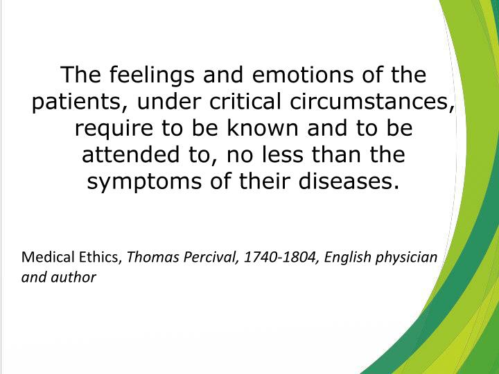 The feelings and emotions of the patients, under critical circumstances, require to be known and to be attended to, no less than the symptoms of their diseases.