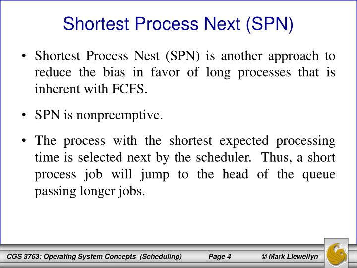 Shortest Process Nest (SPN) is another approach to reduce the bias in favor of long processes that is inherent with FCFS.