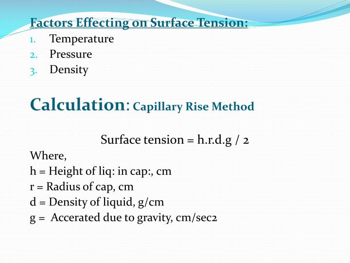 does soap affect the surface tension The cohesive forces between liquid molecules are responsible for the phenomenon known as surface tension the molecules at the surface do not have other like molecules on all sides of them and consequently they cohere more strongly to those directly associated with them on the surface this forms a.