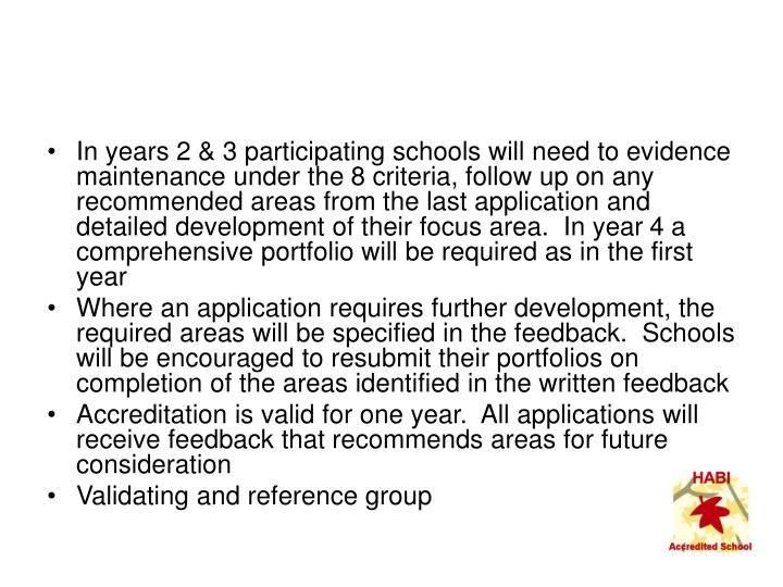 In years 2 & 3 participating schools will need to evidence maintenance under the 8 criteria, follow up on any recommended areas from the last application and detailed development of their focus area.  In year 4 a comprehensive portfolio will be required as in the first year