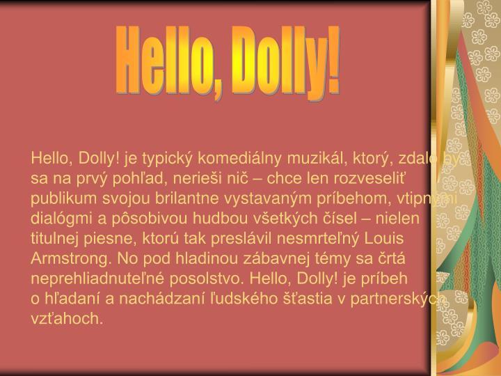 Hello, Dolly! je typický komediálny muzikál, ktorý, zdalo by sa na prvý pohľad, nerieši nič – chce len rozveseliť publikum svojou brilantne vystavaným príbehom, vtipnými dialógmi apôsobivou hudbou všetkých čísel – nielen titulnej piesne, ktorú tak preslávil nesmrteľný Louis Armstrong. No pod hladinou zábavnej témy sa črtá neprehliadnuteľné posolstvo. Hello, Dolly! je príbeh ohľadaní anachádzaní ľudského šťastia vpartnerských vzťahoch.