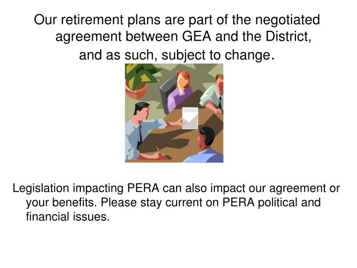 Our retirement plans are part of the negotiated agreement between GEA and the District,