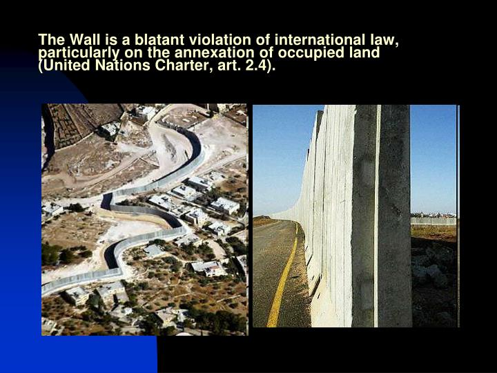 The Wall is a blatant violation of international law, particularly on the annexation of occupied land