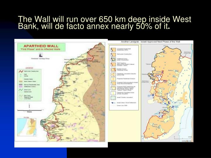 The Wall will run over 650 km deep inside West Bank, will de facto annex nearly 50% of it