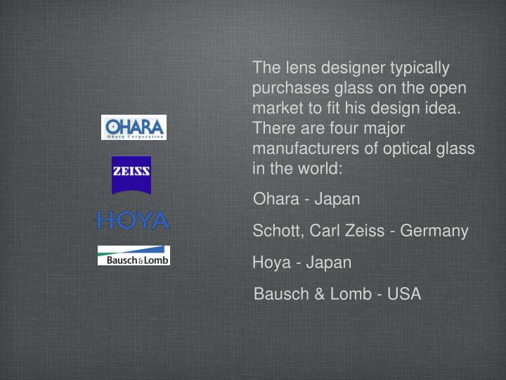 The lens designer typically purchases glass on the open market to fit his design idea.  There are four major manufacturers of optical glass in the world: