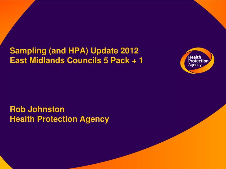 Sampling and hpa update 2012 east midlands councils 5 pack 1 rob johnston health protection agency