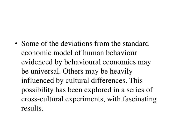 Some of the deviations from the standard economic model of human behaviour evidenced by behavioural economics may be universal. Others may be heavily influenced by cultural differences. This possibility has been explored in a series of cross-cultural experiments, with fascinating results.