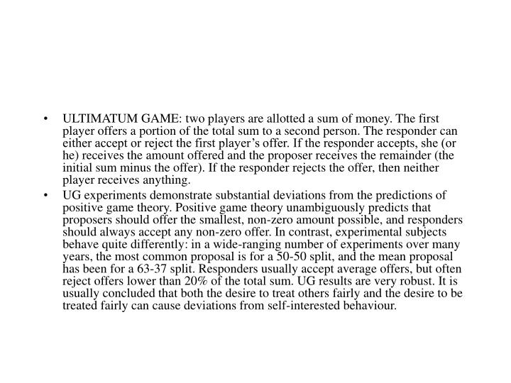 ULTIMATUM GAME: two players are allotted a sum of money. The first player offers a portion of the total sum to a second person. The responder can either accept or reject the first player's offer. If the responder accepts, she (or he) receives the amount offered and the proposer receives the remainder (the initial sum minus the offer). If the responder rejects the offer, then neither player receives anything.