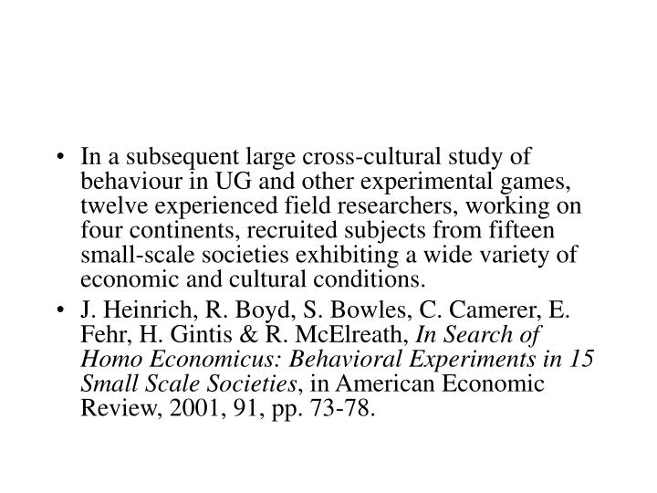 In a subsequent large cross-cultural study of behaviour in UG and other experimental games, twelve experienced field researchers, working on four continents, recruited subjects from fifteen small-scale societies exhibiting a wide variety of economic and cultural conditions.